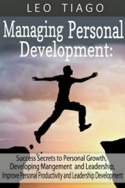 Managing Personal Development Success Secrets To Personal Growth Developing Management And Leadership Improve Personal Productivity And Leadership Development