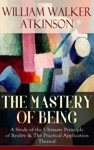 THE MASTERY OF BEING - A Study Of The Ultimate Principle Of Reality  The Practical Application Thereof