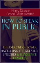 How To Speak In Public - The Exercise Of Power (Including Greatest Speeches And Eloquence Examples)