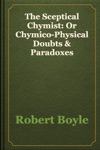 The Sceptical Chymist Or Chymico-Physical Doubts  Paradoxes