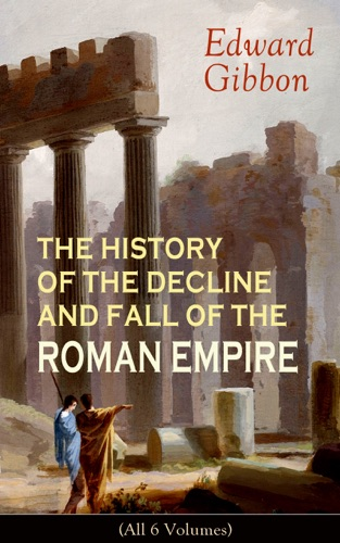 Edward Gibbon - THE HISTORY OF THE DECLINE AND FALL OF THE ROMAN EMPIRE (All 6 Volumes)