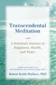 Transcendental Meditation: A Scientist's Journey to Happiness, Health, and Peace, Adapted and Updated from The Physiology of Consciousness