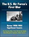 The US Air Forces First War Korea 1950-1953 Significant Events - The Korean War First All-Jet Air Battle New Weapons Systems New Tactics