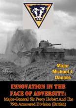 Innovation in the Face of Adversity: Major-General Sir Percy Hobart and the 79th Armoured Division (British)