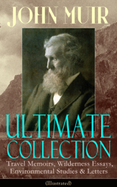 JOHN MUIR Ultimate Collection: Travel Memoirs, Wilderness Essays, Environmental Studies & Letters (Illustrated)