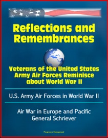 Reflections And Remembrances Veterans Of The United States Army Air Forces Reminisce About World War Ii U S Army Air Forces In World War Ii Air War In Europe And Pacific General Schriever