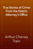 Arthur Cheney Train - True Stories of Crime From the District Attorney's Office artwork