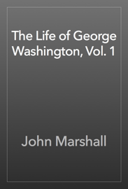 The Life of George Washington, Vol. 1