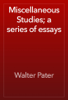 Walter Pater - Miscellaneous Studies; a series of essays artwork
