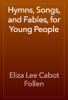 Eliza Lee Cabot Follen - Hymns, Songs, and Fables, for Young People artwork