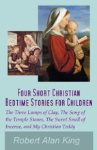 Four Short Christian Bedtime Stories for Children: The Three Lumps of Clay, The Song of the Temple Stones, The Sweet Smell of Incense, and My Christian Teddy
