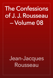 The Confessions of J. J. Rousseau — Volume 08 book