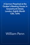 A Sermon Preached At The Quakers Meeting House In Gracechurch-Street London Eighth Month 12th 1694