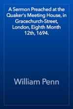 A Sermon Preached at the Quaker's Meeting House, in Gracechurch-Street, London, Eighth Month 12th, 1694.