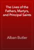 Alban Butler - The Lives of the Fathers, Martyrs, and Principal Saints artwork