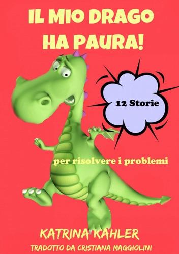Il Mio Drago ha paura! 12 storie per risolvere i problemi - Katrina Kahler - Katrina Kahler