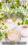Tea At Downton Afternoon Tea Recipes From The Unofficial Guide To Downton Abbey