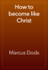 Marcus Dods - How to become like Christ artwork