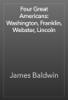 James Baldwin - Four Great Americans: Washington, Franklin, Webster, Lincoln artwork