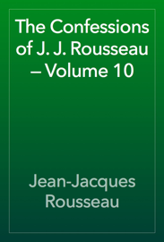 The Confessions of J. J. Rousseau — Volume 10 book