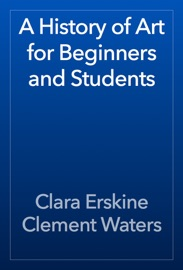 A History of Art for Beginners and Students - Clara Erskine Clement Waters
