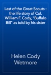 Last Of The Great Scouts  The Life Story Of Col William F Cody Buffalo Bill As Told By His Sister