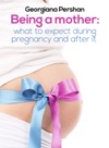 Being A Mother What To Expect During Pregnancy And After It