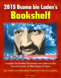 2015 OSAMA BIN LADENS BOOKSHELF: COMPLETE DECLASSIFIED DOCUMENTS AND LETTERS BY THE TERRORIST LEADER ON WIDE RANGE OF TOPICS, PLUS LETTERS FROM ABBOTTABAD (USAMA BIN LADIN AND AL QAEDA)
