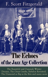 THE ECHOES OF THE JAZZ AGE COLLECTION: THE BEAUTIFUL AND DAMNED, WINTER DREAMS, THE GREAT GATSBY, BABYLON REVISITED, THE DIAMOND AS BIG AS THE RITZ AND MANY MORE
