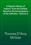 A Popular History Of Ireland  From The Earliest Period To The Emancipation Of The Catholics - Volume 2