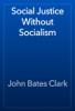 John Bates Clark - Social Justice Without Socialism artwork