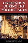 Civilization During The Middle Ages - From The Dark Ages To The Renaissance Illustrated