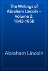 The Writings Of Abraham Lincoln  Volume 2 1843-1858
