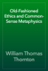 William Thomas Thornton - Old-Fashioned Ethics and Common-Sense Metaphysics artwork