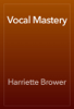 Harriette Brower - Vocal Mastery artwork