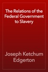 The Relations Of The Federal Government To Slavery