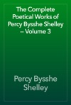 The Complete Poetical Works Of Percy Bysshe Shelley  Volume 3