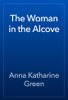 Anna Katharine Green - The Woman in the Alcove artwork
