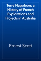 Terre Napoleón; a History of French Explorations and Projects in Australia