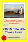 Victoria British Columbia Canada Travel Guide - Sightseeing Hotel Restaurant  Shopping Highlights Illustrated