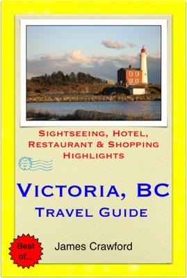 Victoria, British Columbia (Canada) Travel Guide - Sightseeing, Hotel, Restaurant & Shopping Highlights (Illustrated)