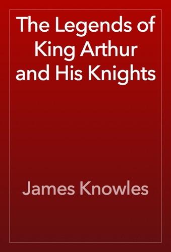 James Knowles - The Legends of King Arthur and His Knights