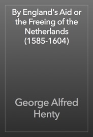 BY ENGLANDS AID OR THE FREEING OF THE NETHERLANDS (1585-1604)