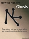 How To Remove Ghosts Soul Rescue Manual For Incarnates Spirits Poltergeists And Phantoms