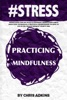 #STRESS: Mindfulness For Life Peace And Happiness: Mindfulness Stress Reduction Techniques And Practices For Beginners On How To Live In The Present Moment Anxiety Free