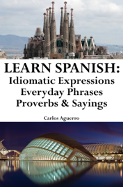 Learn Spanish: Spanish Idiomatic Expressions ‒ Everyday Phrases ‒ Proverbs & Sayings