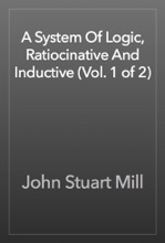 A System Of Logic, Ratiocinative And Inductive (Vol. 1 Of 2)