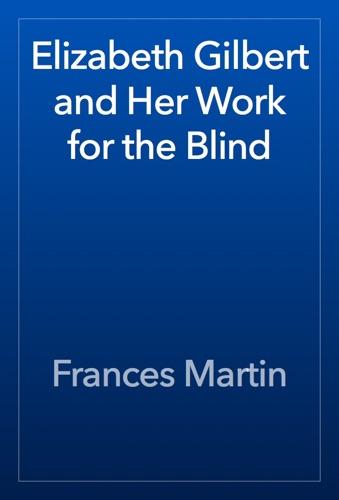 Frances Martin - Elizabeth Gilbert and Her Work for the Blind