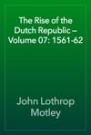 The Rise Of The Dutch Republic  Volume 07 1561-62