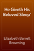 Elizabeth Barrett Browning - He Giveth His Beloved Sleep' artwork